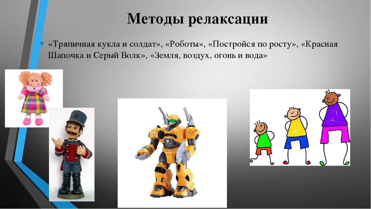 Методы релаксации «Тряпичная кукла и солдат», «Роботы», «Постройся по росту»,...