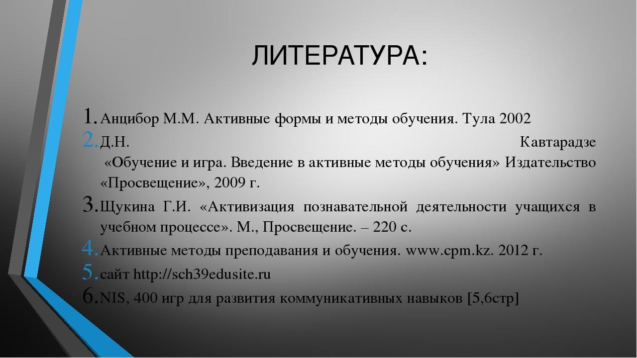 ЛИТЕРАТУРА: Анцибор М.М. Активные формы и методы обучения. Тула 2002 Д.Н. Кав...