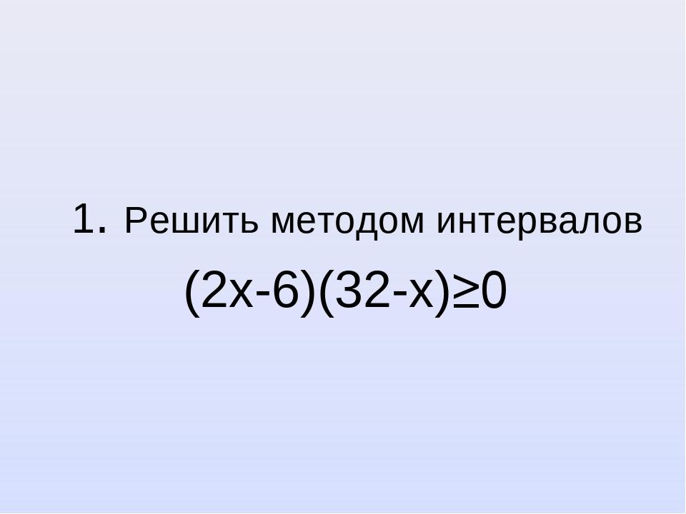 1. Решить методом интервалов (2х-6)(32-х)≥0