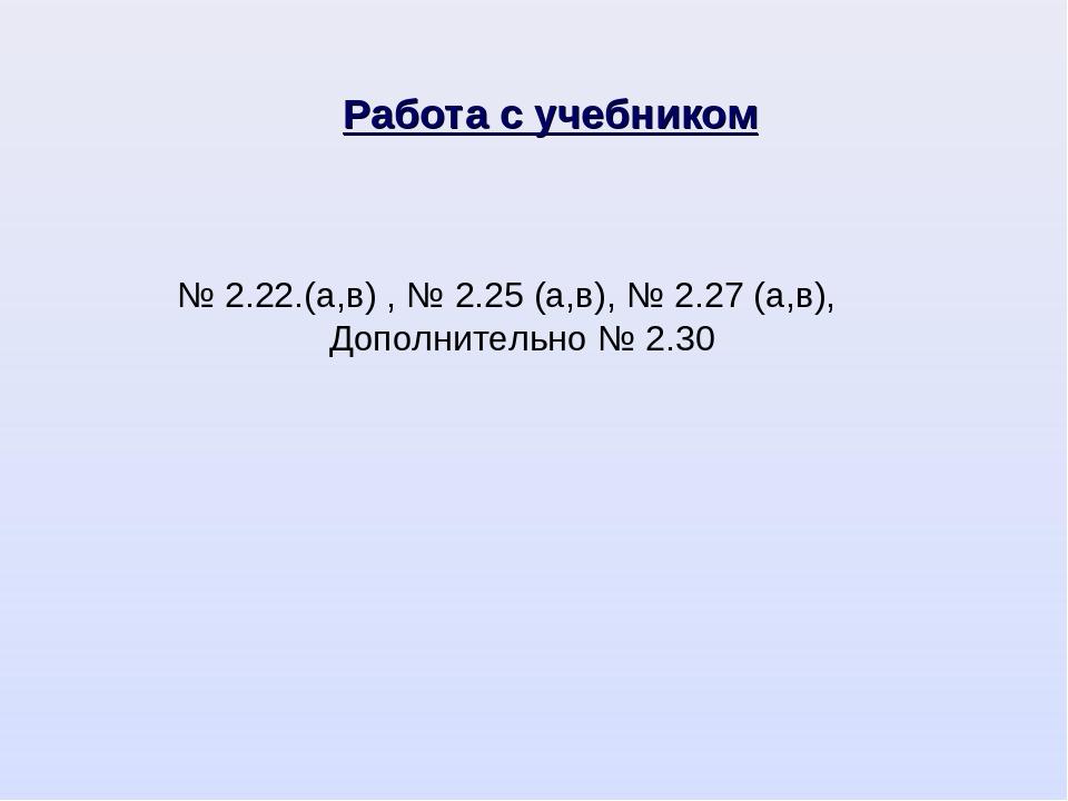 № 2.22.(а,в) , № 2.25 (а,в), № 2.27 (а,в), Дополнительно № 2.30 Работа с учеб...