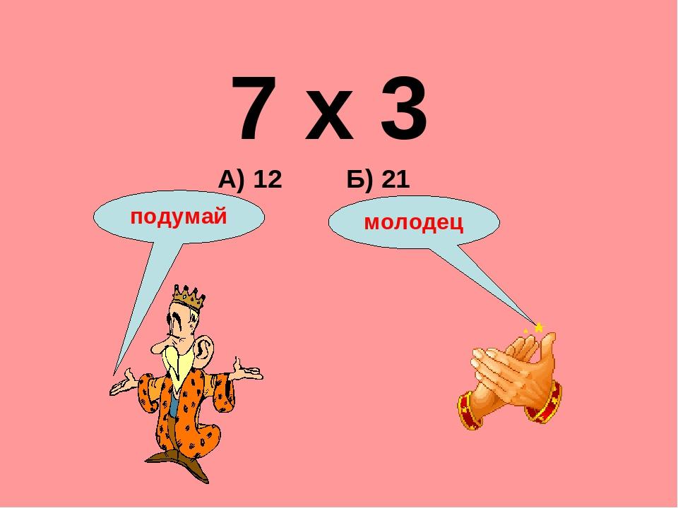 7 х 3 А) 12 Б) 21 подумай молодец