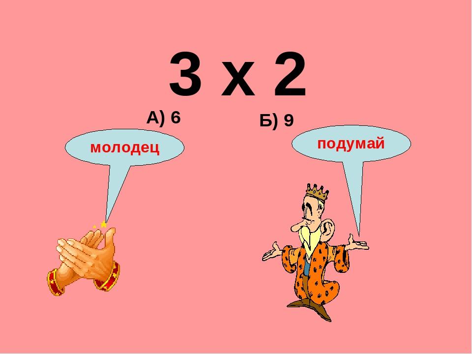 3 х 2 Б) 9 А) 6 подумай молодец