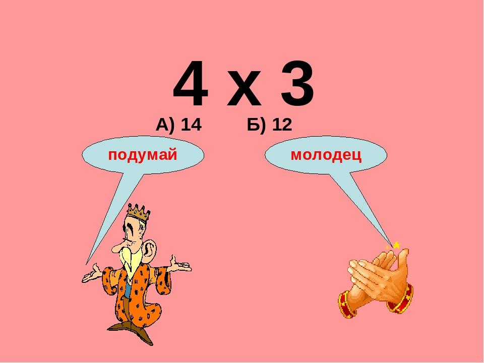 4 х 3 А) 14 Б) 12 подумай молодец