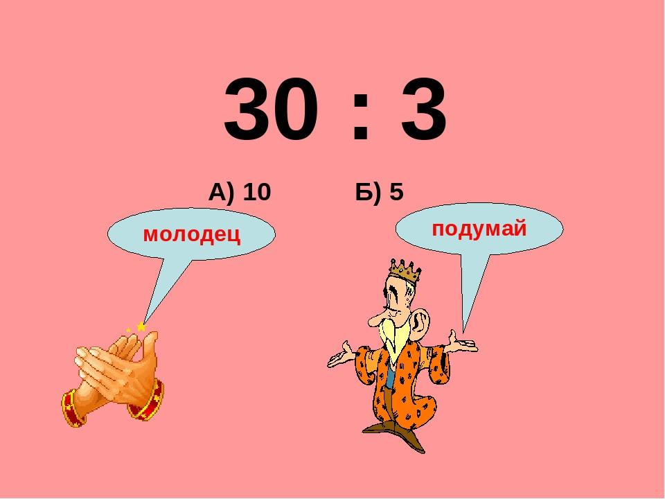 30 : 3 Б) 5 А) 10 подумай молодец