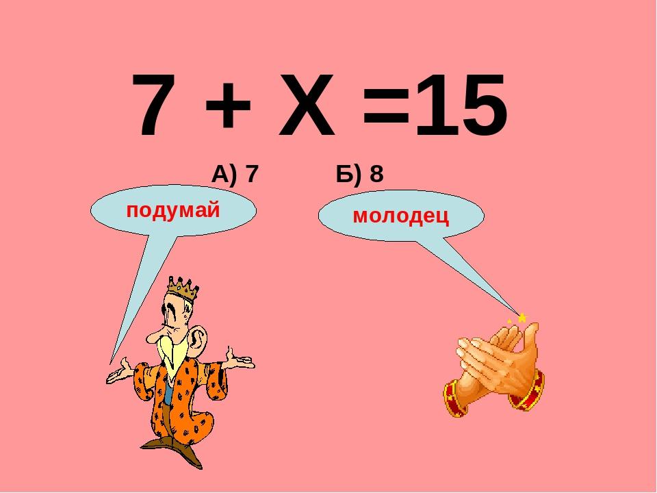 7 + Х =15 А) 7 Б) 8 подумай молодец