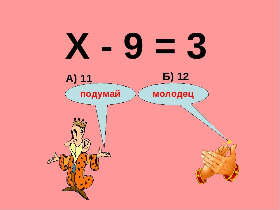 Х - 9 = 3 А) 11 Б) 12 подумай молодец