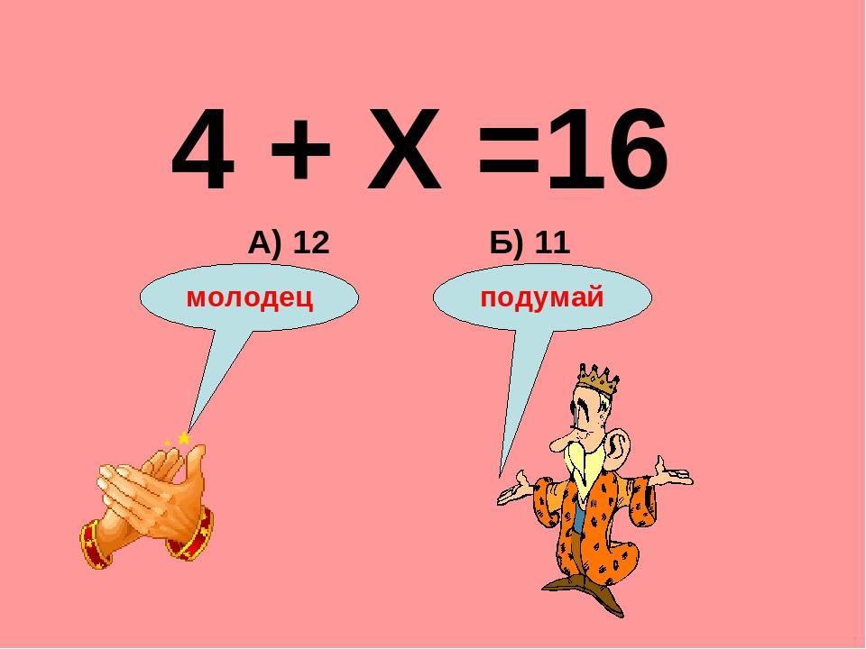 4 + Х =16 Б) 11 А) 12 подумай молодец