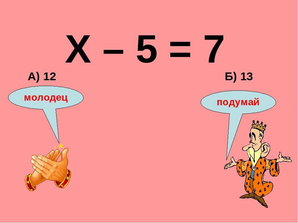 Х – 5 = 7 Б) 13 А) 12 подумай молодец