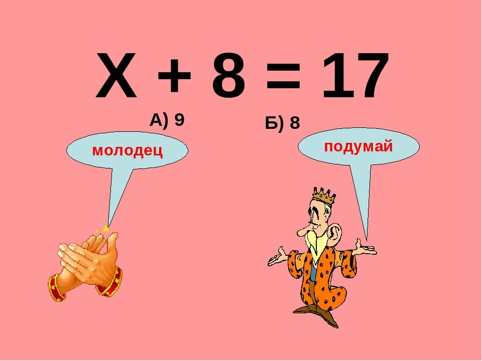 Х + 8 = 17 Б) 8 А) 9 подумай молодец