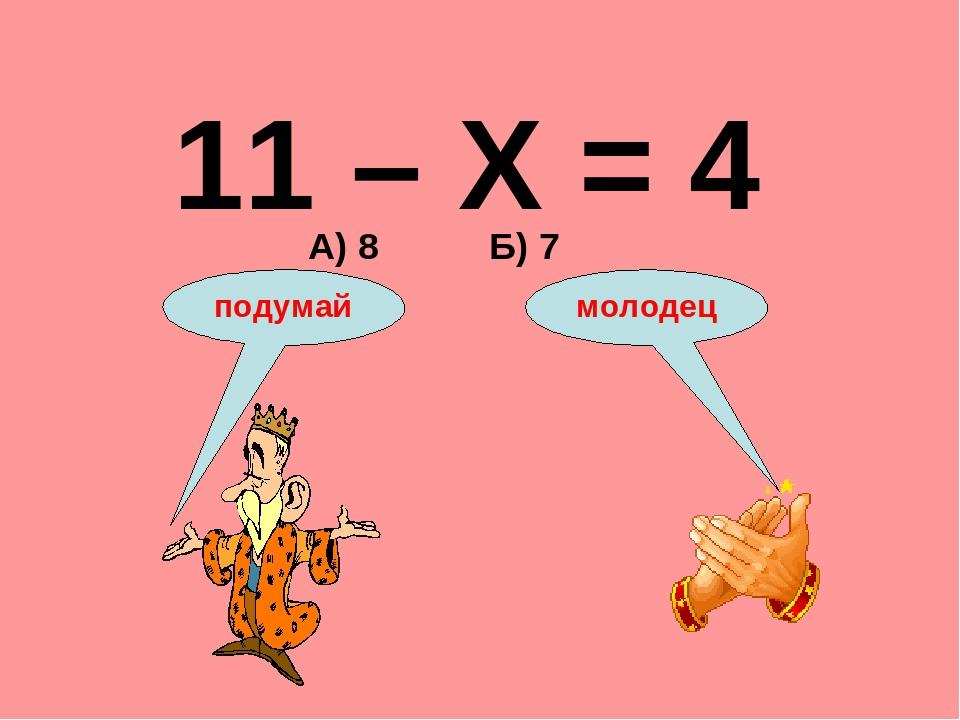 11 – Х = 4 А) 8 Б) 7 подумай молодец