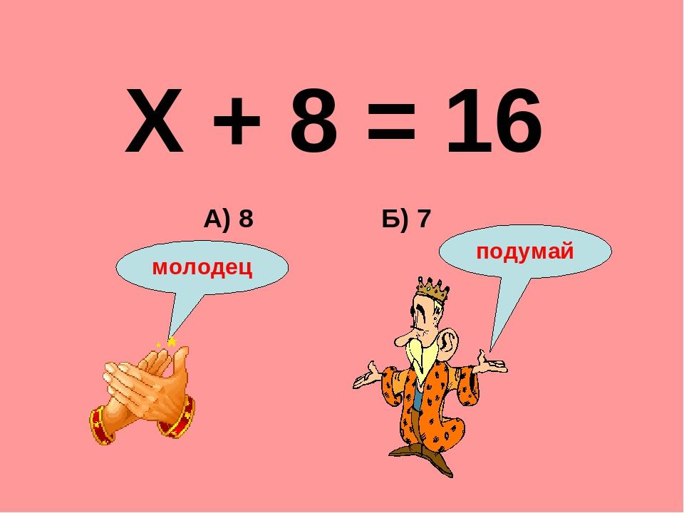 Х + 8 = 16 Б) 7 А) 8 подумай молодец