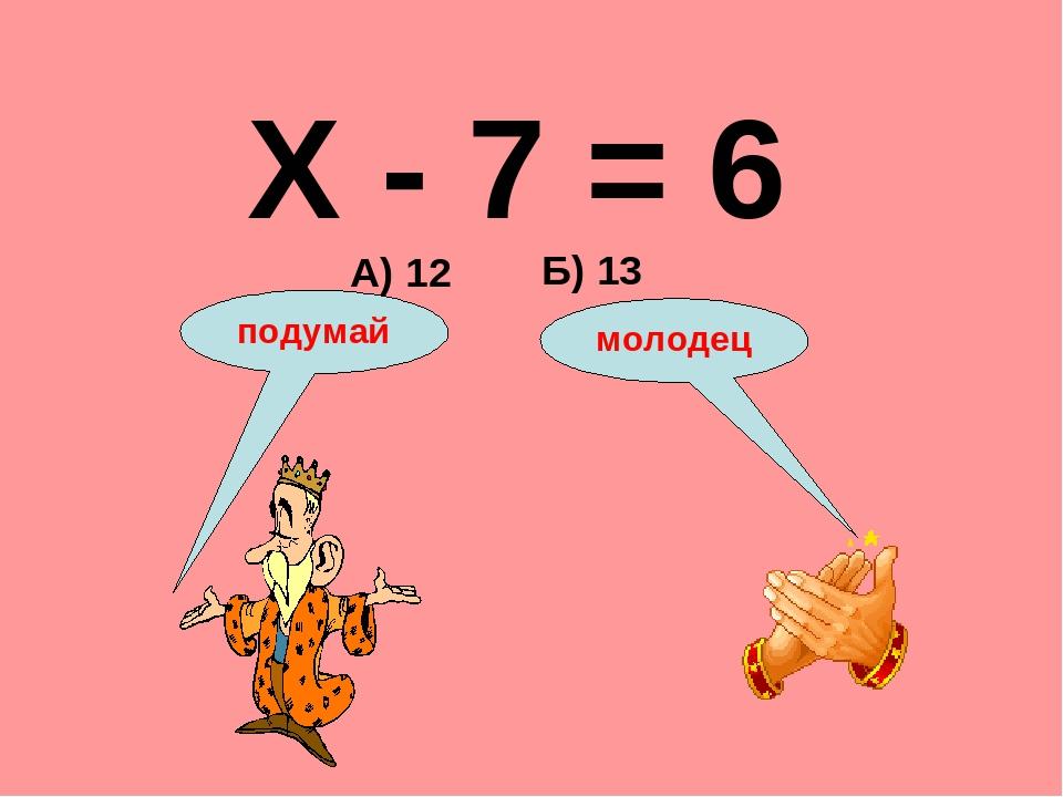 Х - 7 = 6 А) 12 Б) 13 подумай молодец