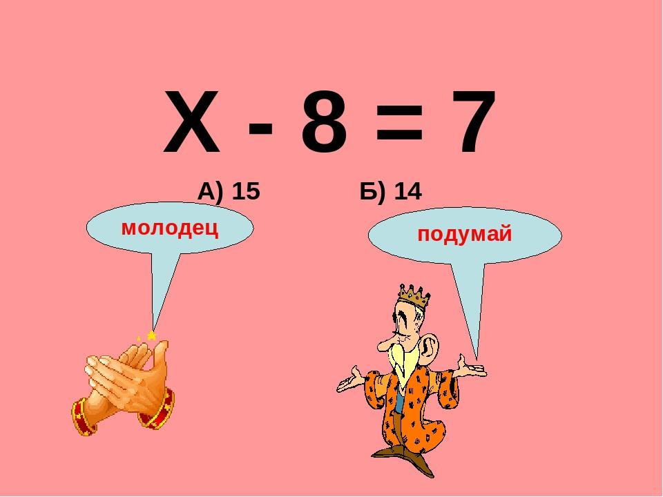 Х - 8 = 7 Б) 14 А) 15 подумай молодец