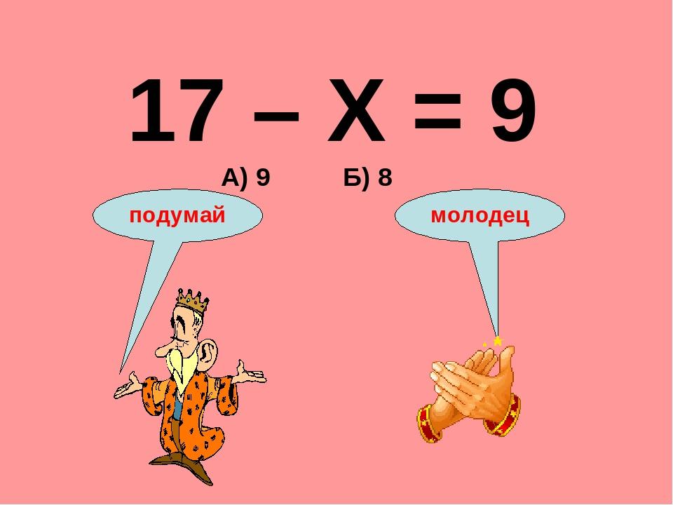 17 – Х = 9 А) 9 Б) 8 подумай молодец