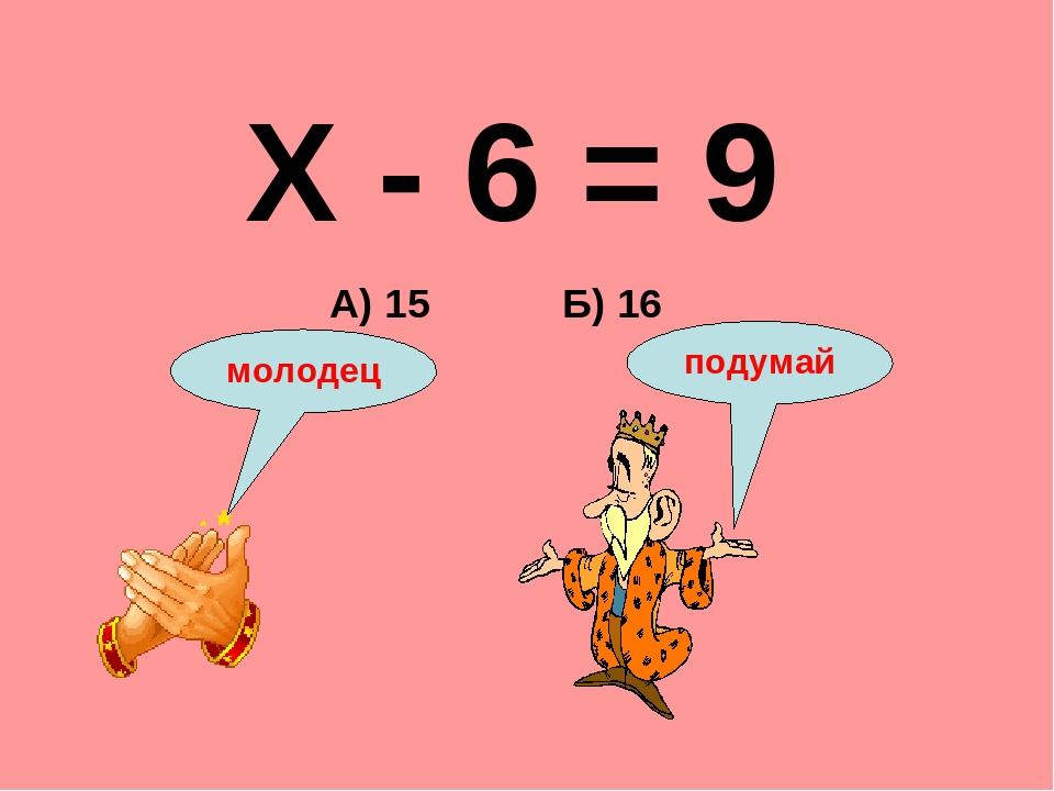 Х - 6 = 9 Б) 16 А) 15 подумай молодец
