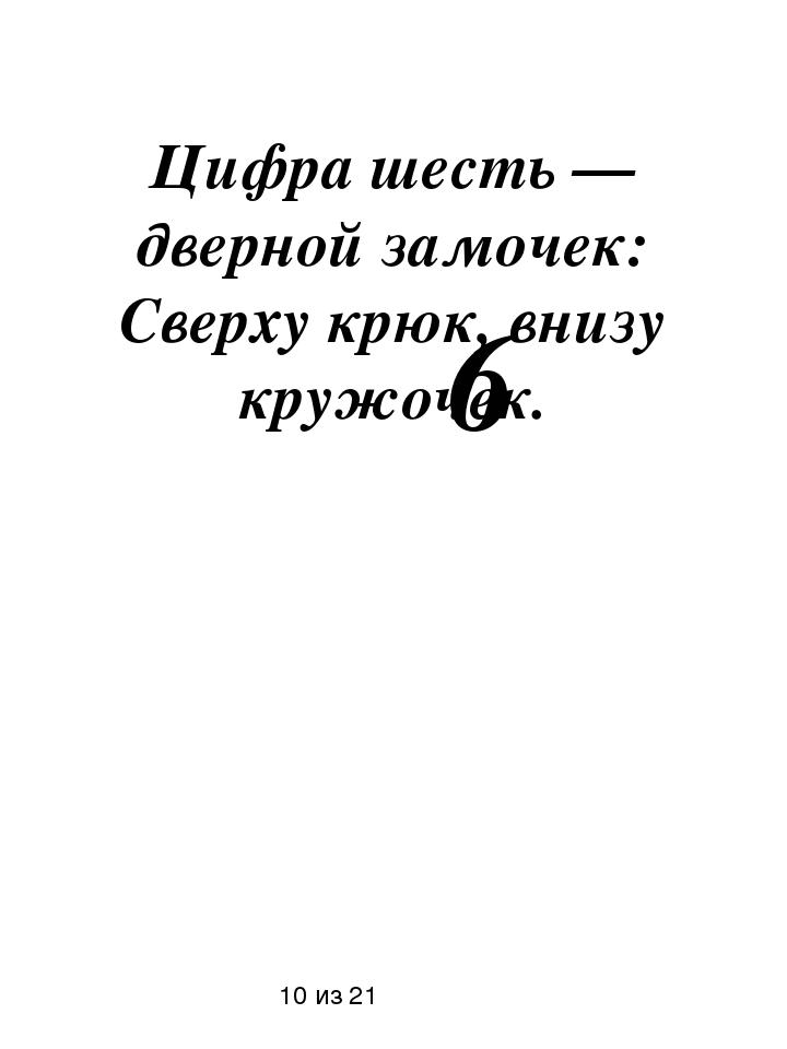 Цифра шесть — дверной замочек: Сверху крюк, внизу кружочек. 10 из 21 6