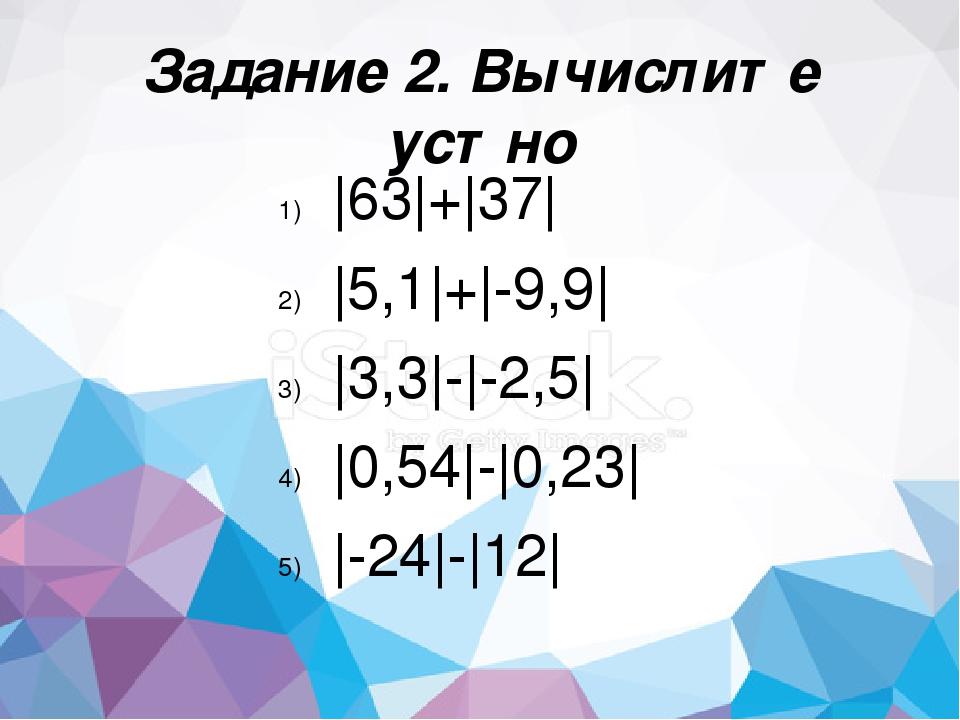 Задание 2. Вычислите устно |63|+|37| |5,1|+|-9,9| |3,3|-|-2,5| |0,54|-|0,23|...