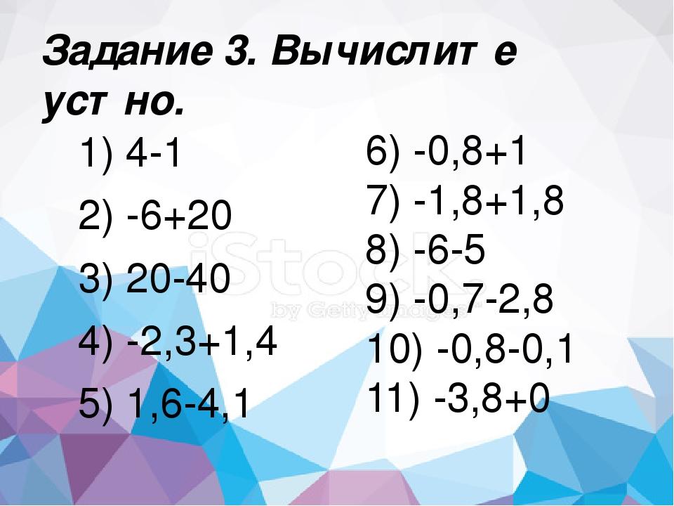 Задание 3. Вычислите устно. 1) 4-1 2) -6+20 3) 20-40 4) -2,3+1,4 5) 1,6-4,1 6...
