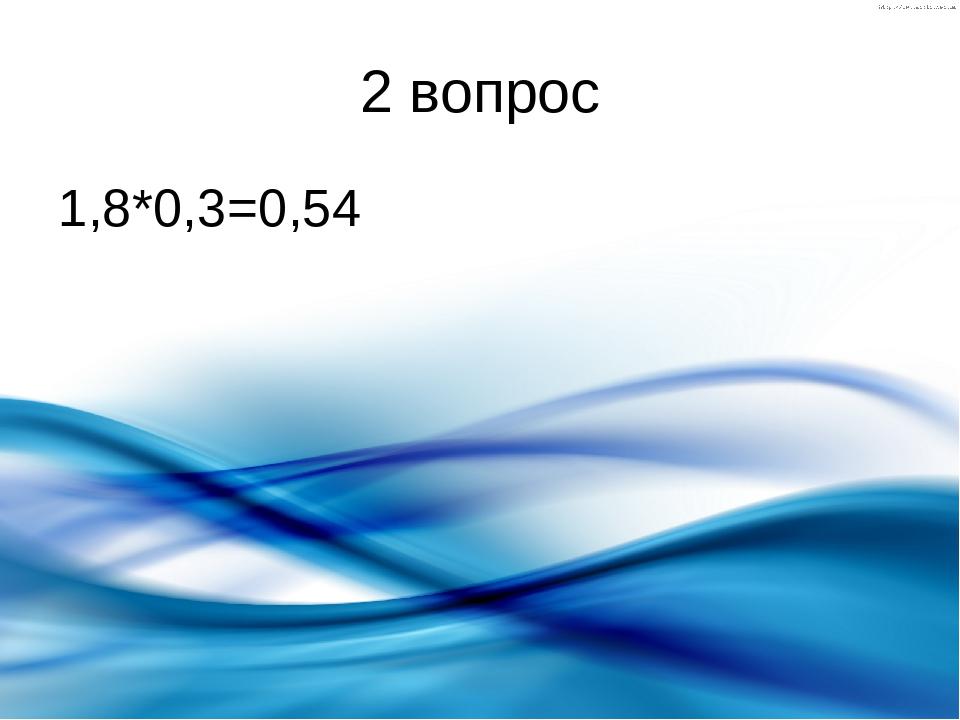 2 вопрос 1,8*0,3=0,54