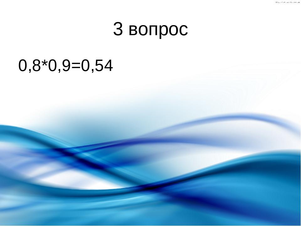 3 вопрос 0,8*0,9=0,54