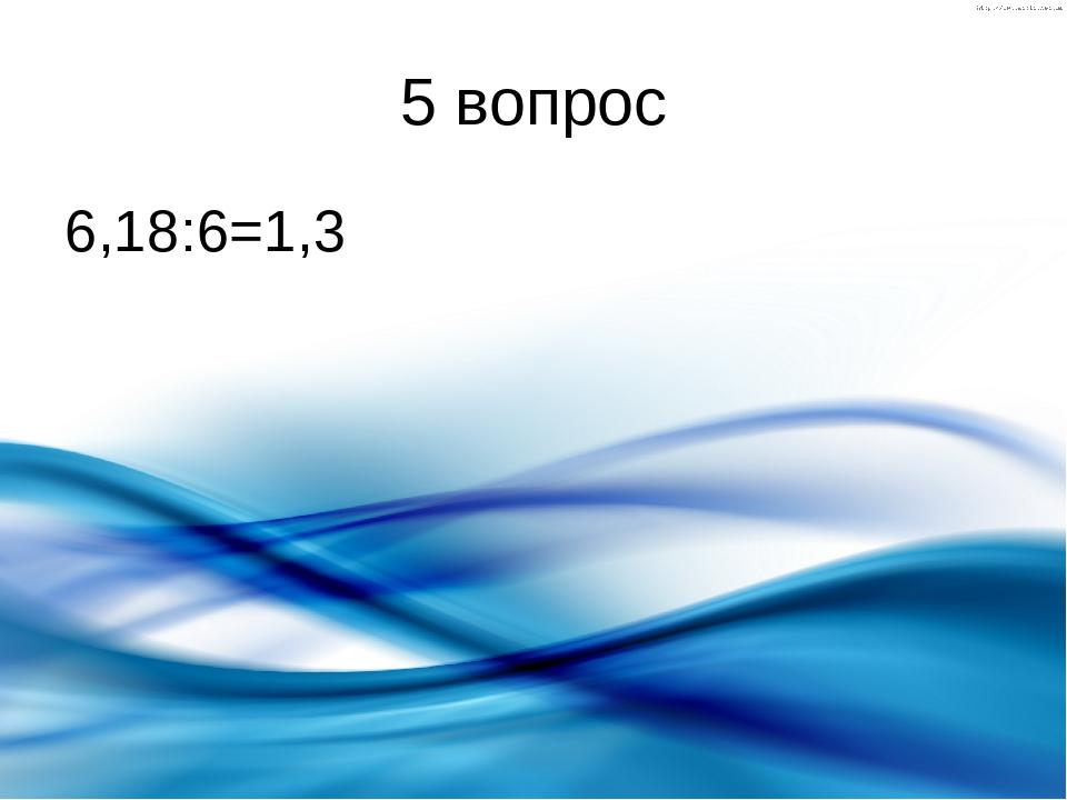 5 вопрос 6,18:6=1,3