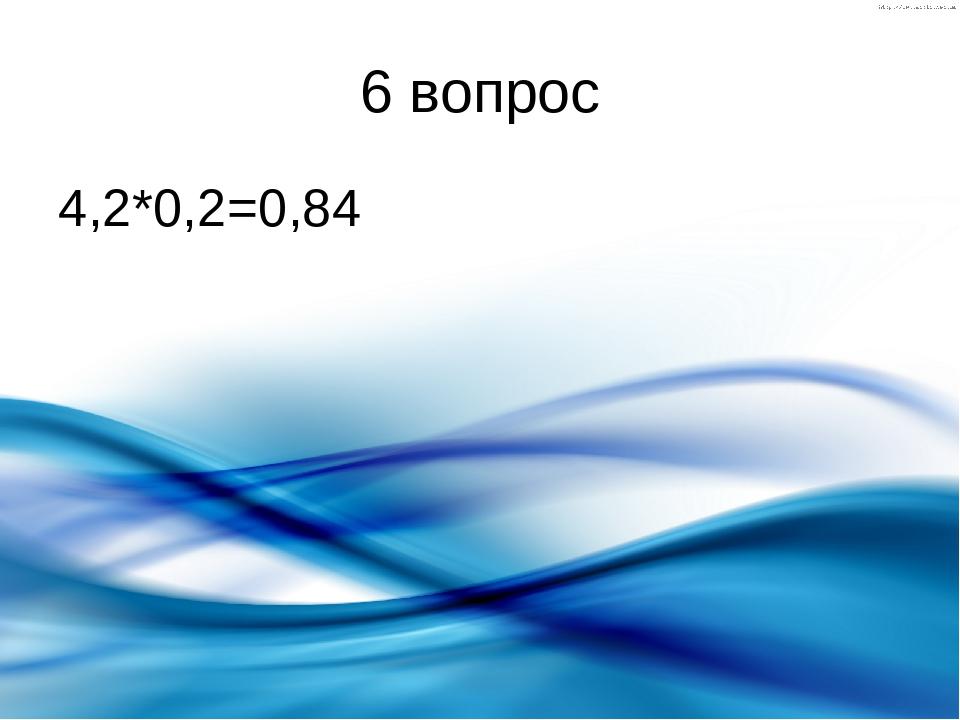6 вопрос 4,2*0,2=0,84