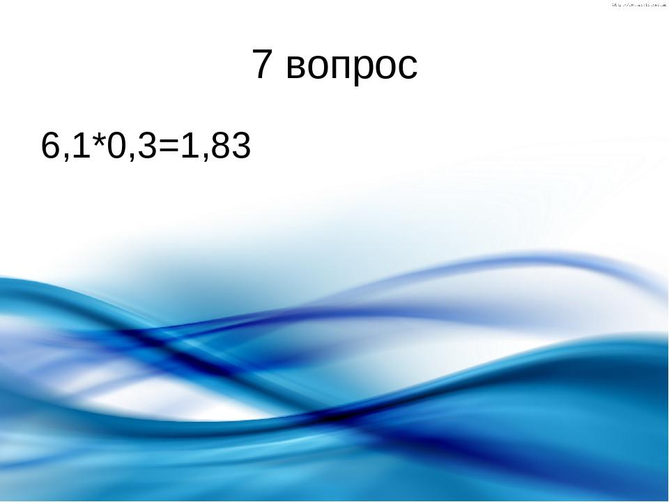 7 вопрос 6,1*0,3=1,83