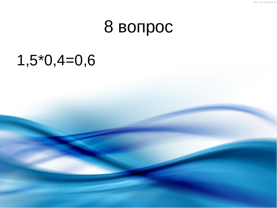 8 вопрос 1,5*0,4=0,6