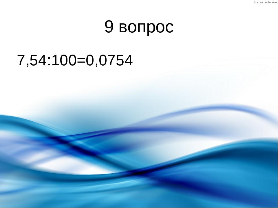 9 вопрос 7,54:100=0,0754