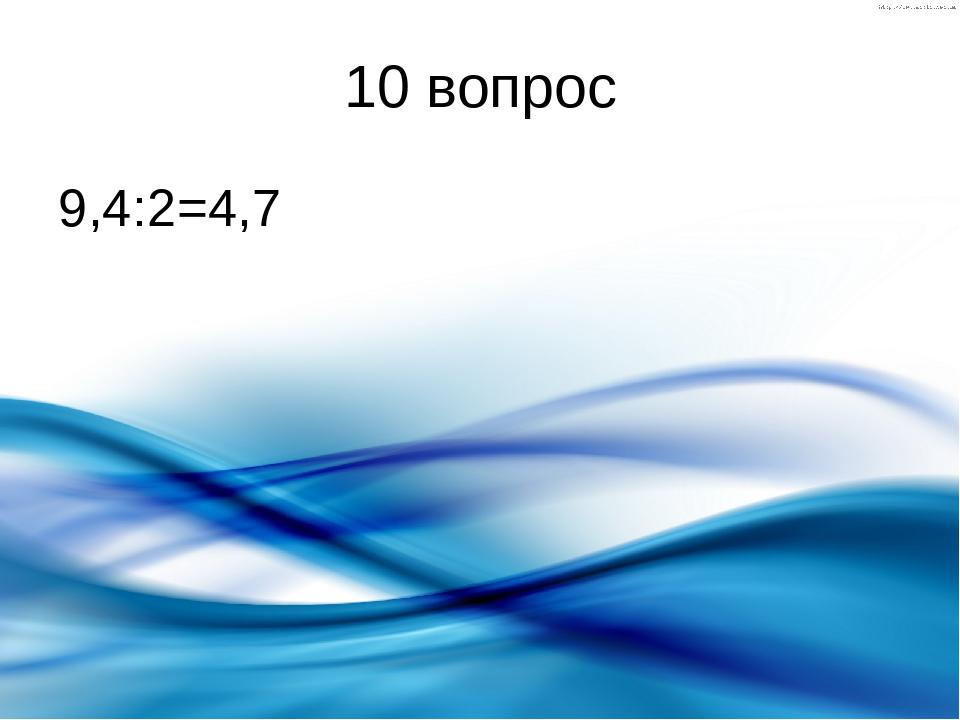 10 вопрос 9,4:2=4,7