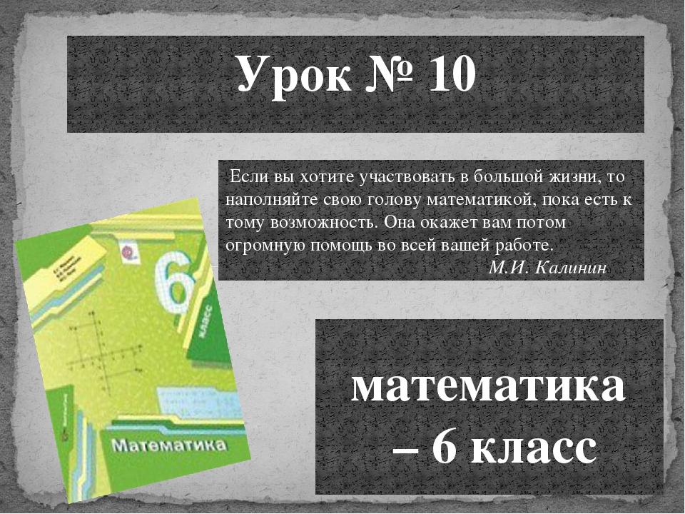 Урок № 10 математика – 6 класс Если вы хотите участвовать в большой жизни, то...