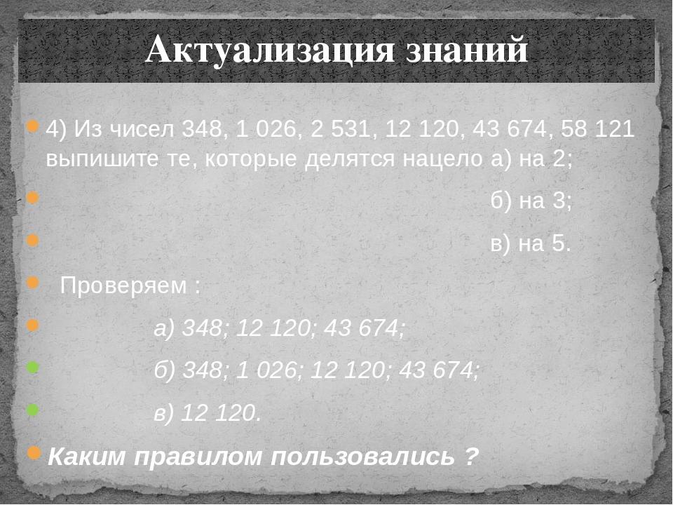 4) Из чисел 348, 1 026, 2 531, 12 120, 43 674, 58 121 выпишите те, которые де...