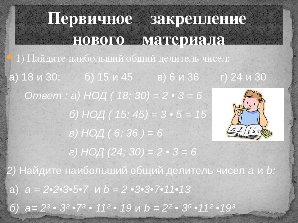 1) Найдите наибольший общий делитель чисел: а) 18 и 30; б) 15 и 45 в) 6 и 36...