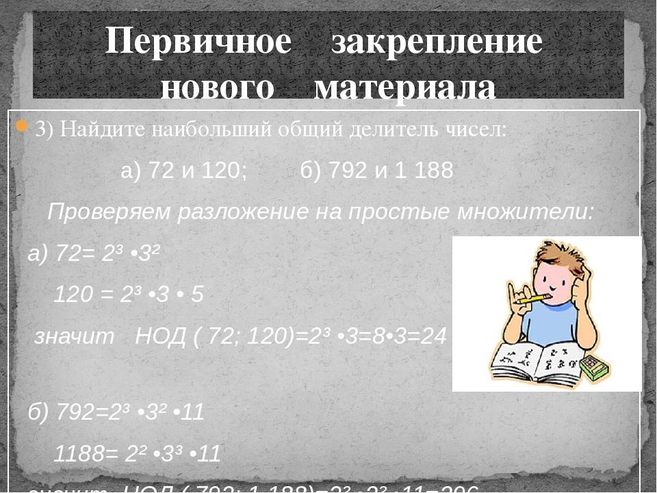 3) Найдите наибольший общий делитель чисел: а) 72 и 120; б) 792 и 1 188 Прове...