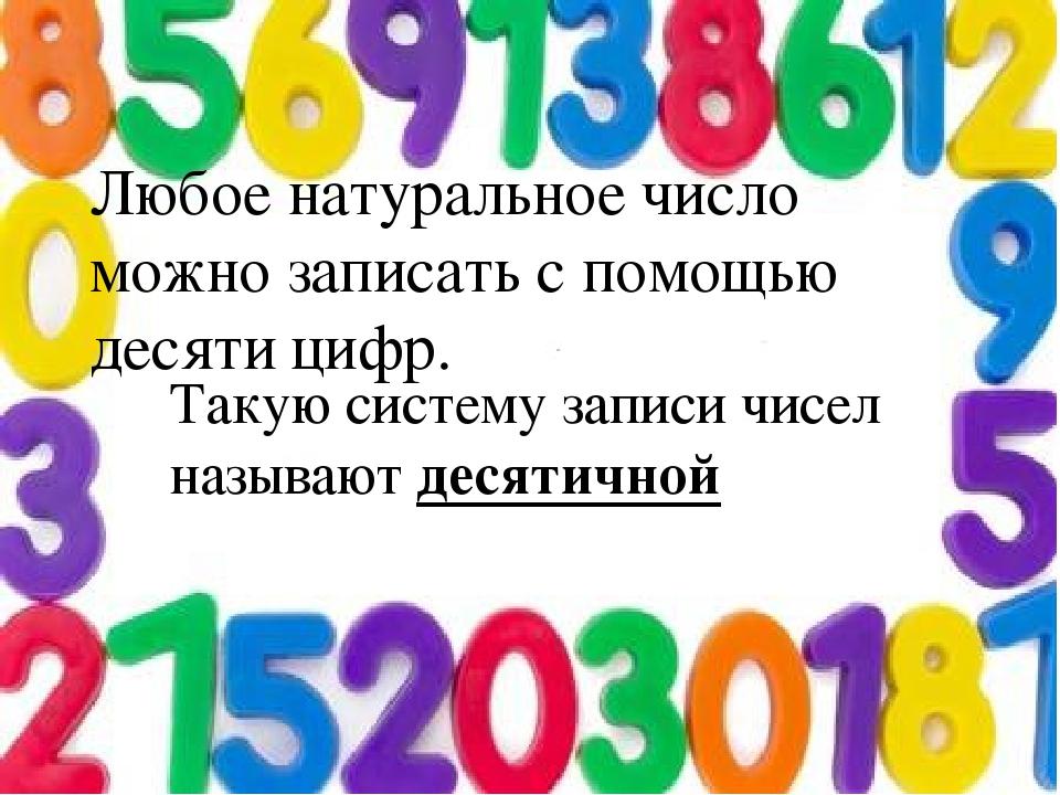 Любое натуральное число можно записать с помощью десяти цифр. Такую систему з...