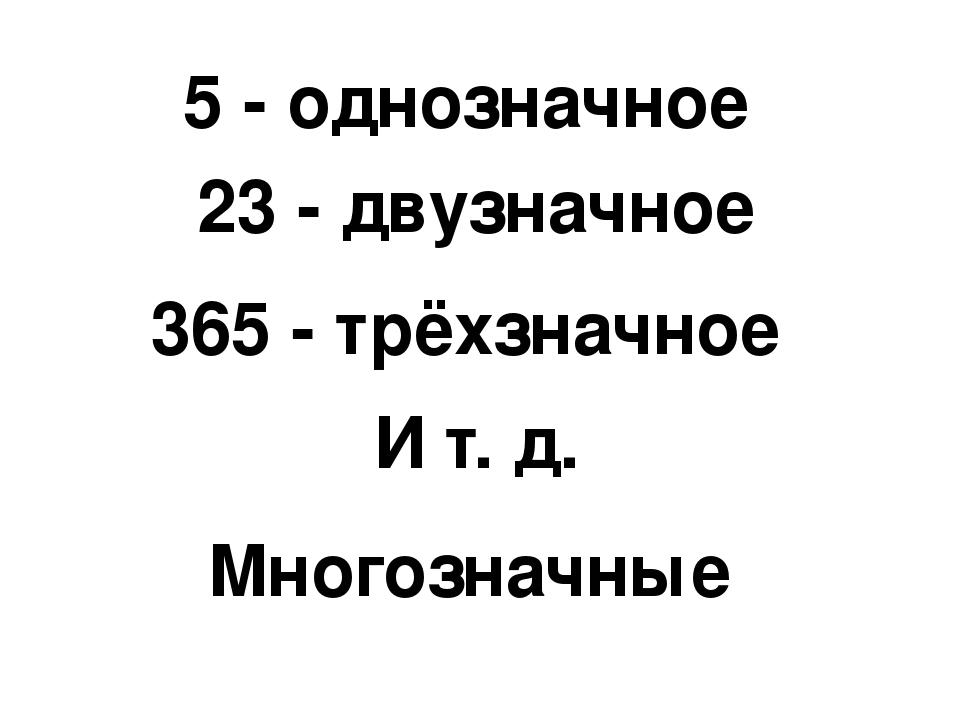 5 - однозначное 23 - двузначное 365 - трёхзначное И т. д. Многозначные