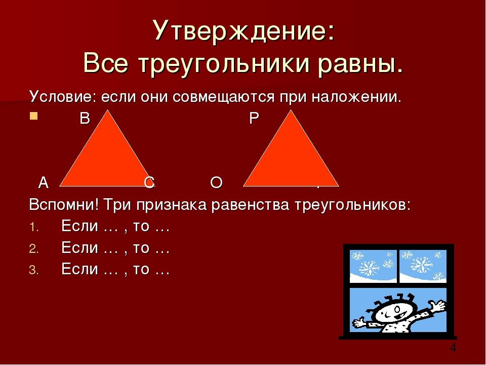 Утверждение: Все треугольники равны. Условие: если они совмещаются при наложе...