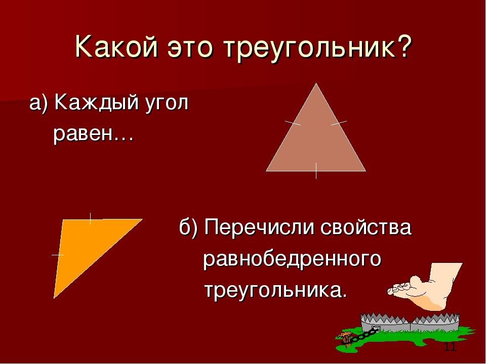 Какой это треугольник? а) Каждый угол равен… б) Перечисли свойства равнобедре...