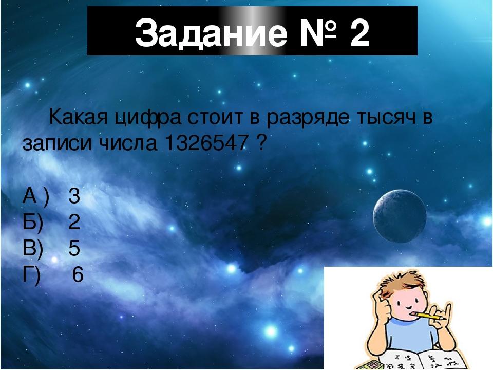 Задание № 2 Какая цифра стоит в разряде тысяч в записи числа 1326547 ? А ) 3...