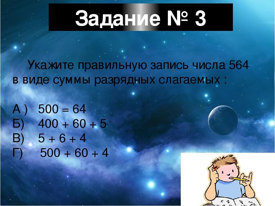 Задание № 3 Укажите правильную запись числа 564 в виде суммы разрядных слагае...