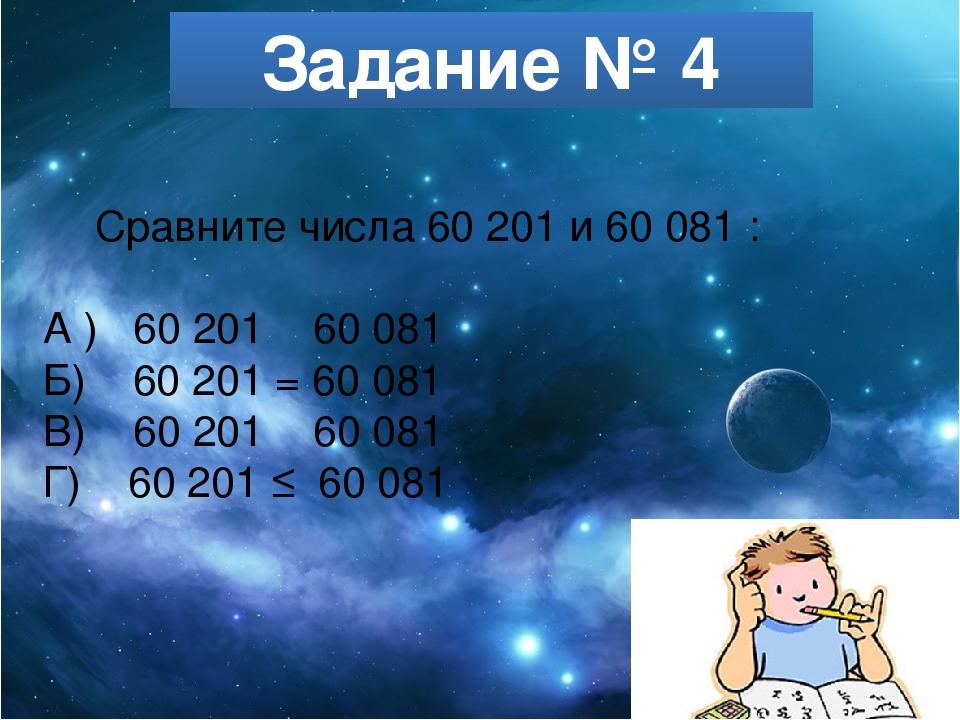 Задание № 4 Сравните числа 60 201 и 60 081 : А ) 60 201 ˃ 60 081 Б) 60 201 =...