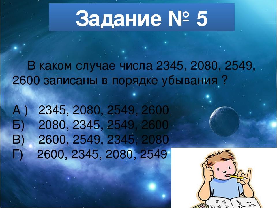 Задание № 5 В каком случае числа 2345, 2080, 2549, 2600 записаны в порядке уб...