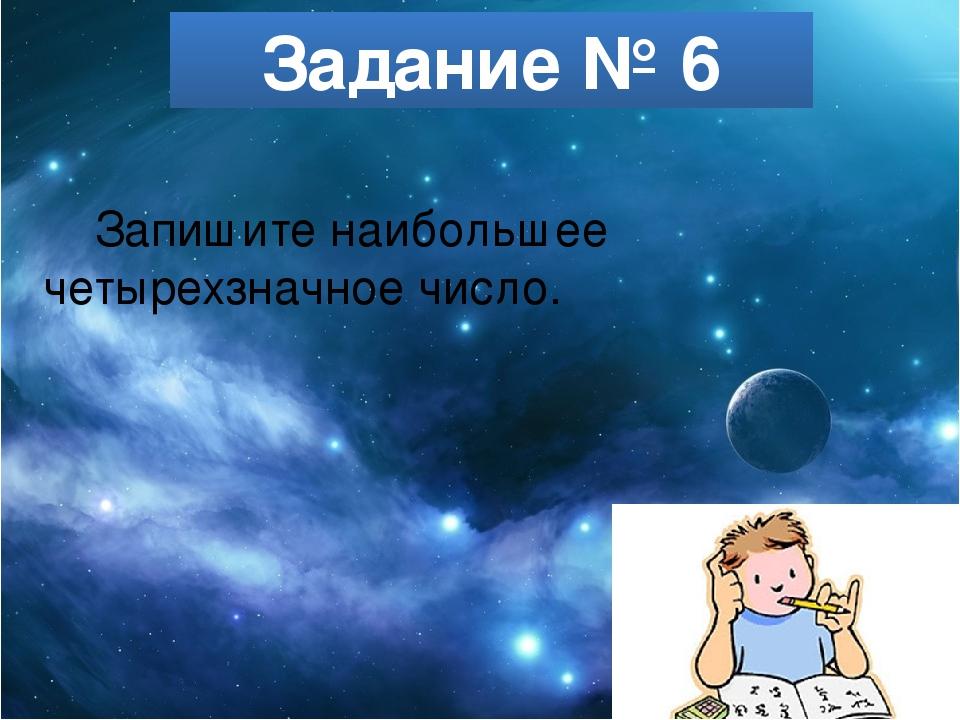 Задание № 6 Запишите наибольшее четырехзначное число.