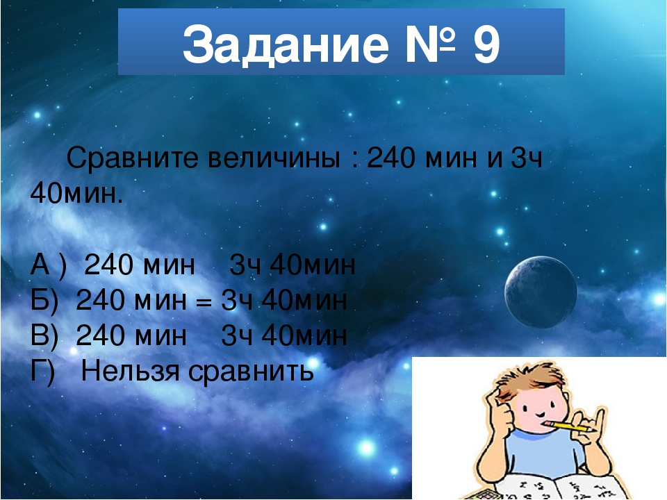 Задание № 9 Сравните величины : 240 мин и 3ч 40мин. А ) 240 мин ˂ 3ч 40мин Б)...