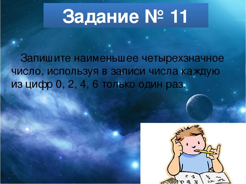 Задание № 11 Запишите наименьшее четырехзначное число, используя в записи чис...