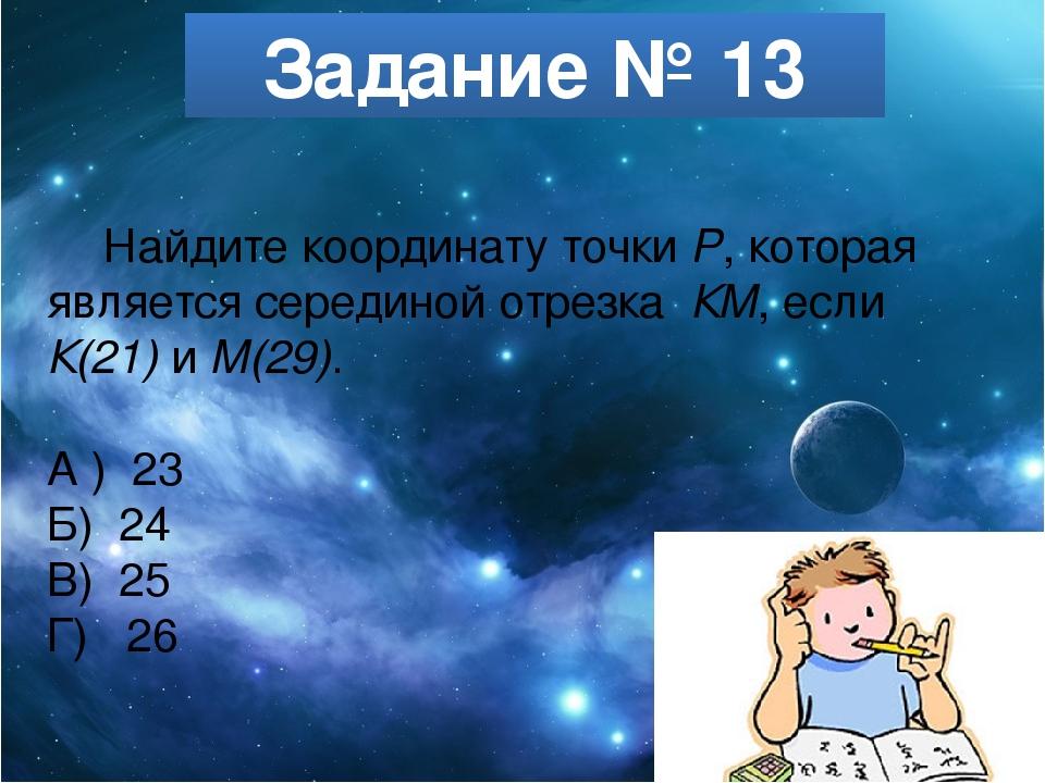 Задание № 13 Найдите координату точки Р, которая является серединой отрезка К...