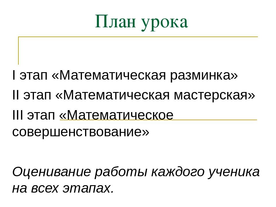 План урока I этап «Математическая разминка» II этап «Математическая мастерска...