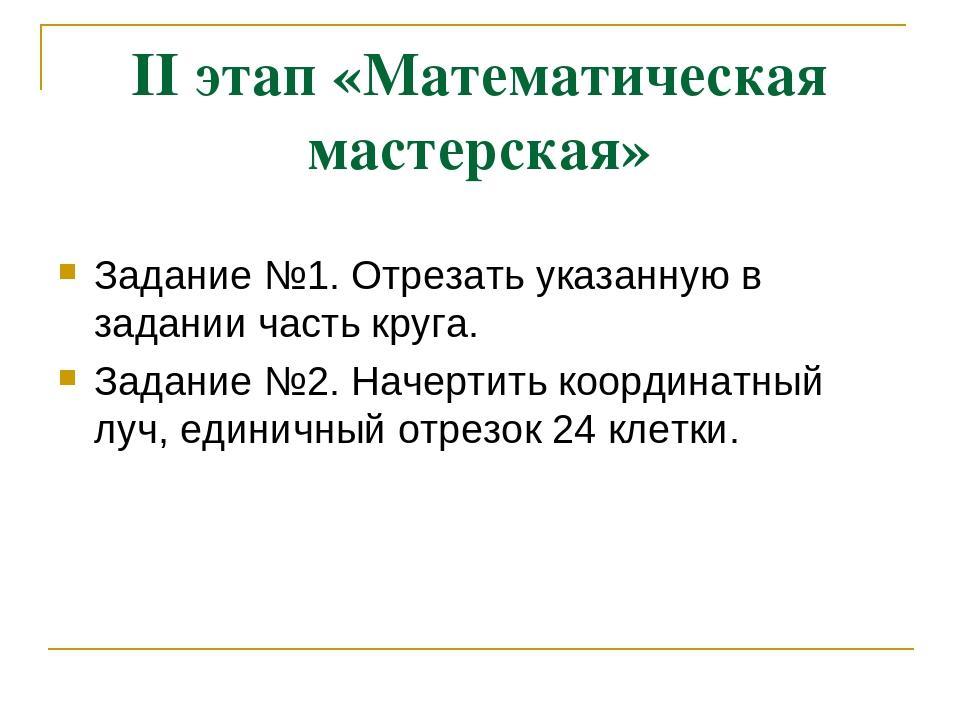 II этап «Математическая мастерская» Задание №1. Отрезать указанную в задании...