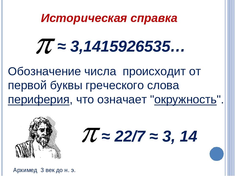 Историческая справка ≈ 22/7 ≈ 3, 14 ≈ 3,1415926535… Обозначение числа происхо...