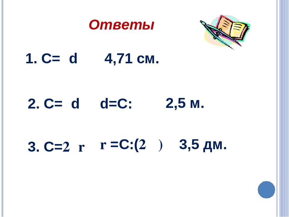 1. С=πd 4,71 см. d=С:π 2. С=πd 3. C=2πr r =C:(2 π) 3,5 дм. 2,5 м. Ответы